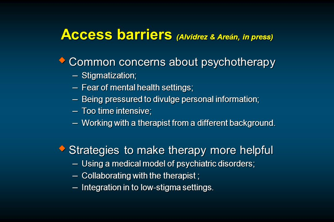Access barriers (Alvidrez & Areán, in press)  Common concerns about psychotherapy – Stigmatization; – Fear of mental health settings; – Being pressured to divulge personal information; – Too time intensive; – Working with a therapist from a different background.