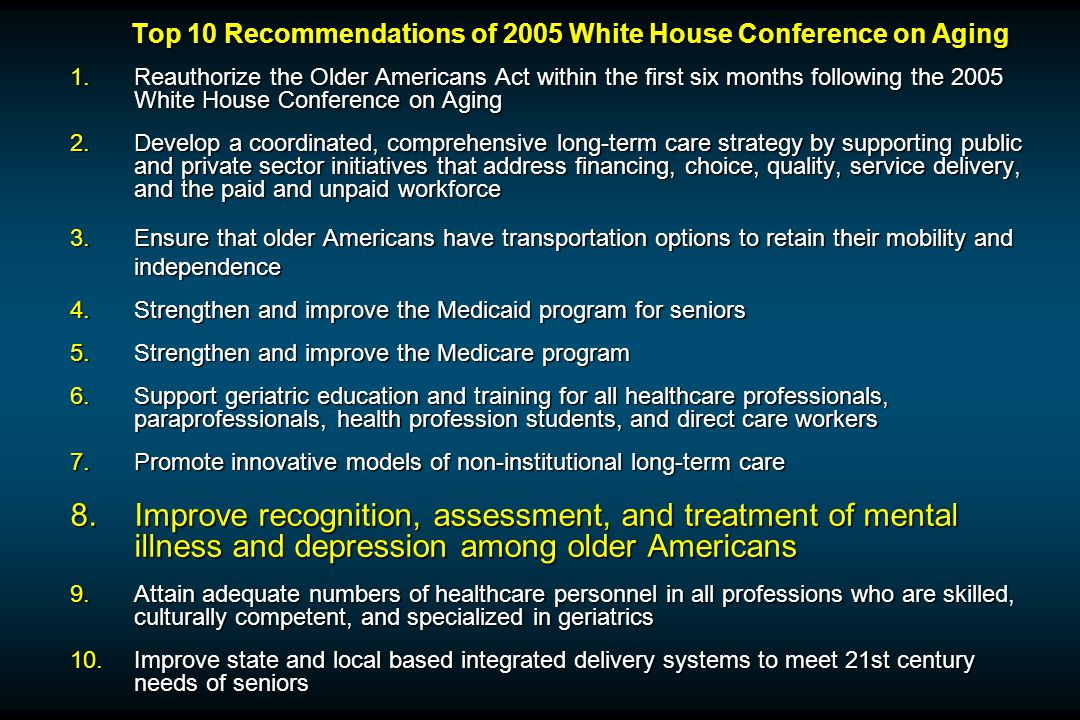 Top 10 Recommendations of 2005 White House Conference on Aging 1.Reauthorize the Older Americans Act within the first six months following the 2005 White House Conference on Aging 2.Develop a coordinated, comprehensive long-term care strategy by supporting public and private sector initiatives that address financing, choice, quality, service delivery, and the paid and unpaid workforce 3.Ensure that older Americans have transportation options to retain their mobility and independence 4.Strengthen and improve the Medicaid program for seniors 5.Strengthen and improve the Medicare program 6.Support geriatric education and training for all healthcare professionals, paraprofessionals, health profession students, and direct care workers 7.Promote innovative models of non-institutional long-term care 8.Improve recognition, assessment, and treatment of mental illness and depression among older Americans 9.Attain adequate numbers of healthcare personnel in all professions who are skilled, culturally competent, and specialized in geriatrics 10.Improve state and local based integrated delivery systems to meet 21st century needs of seniors