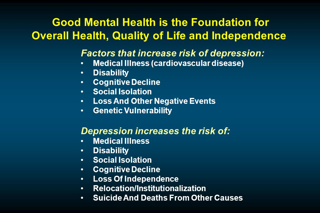 Good Mental Health is the Foundation for Overall Health, Quality of Life and Independence Factors that increase risk of depression: Medical Illness (cardiovascular disease) Disability Cognitive Decline Social Isolation Loss And Other Negative Events Genetic Vulnerability Depression increases the risk of: Medical Illness Disability Social Isolation Cognitive Decline Loss Of Independence Relocation/Institutionalization Suicide And Deaths From Other Causes