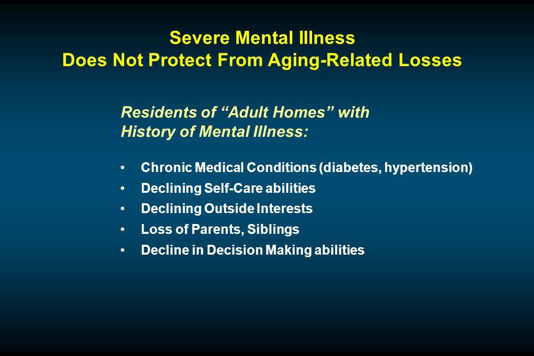 Severe Mental Illness Does Not Protect From Aging-Related Losses Residents of Adult Homes with History of Mental Illness: Chronic Medical Conditions (diabetes, hypertension) Declining Self-Care abilities Declining Outside Interests Loss of Parents, Siblings Decline in Decision Making abilities