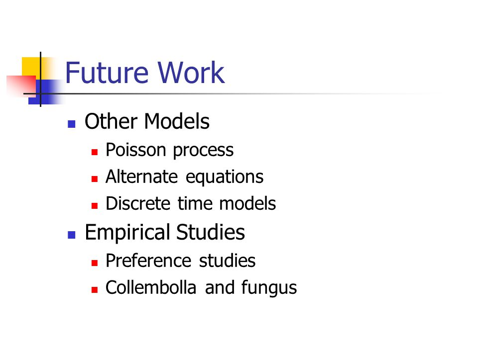 Future Work Other Models Poisson process Alternate equations Discrete time models Empirical Studies Preference studies Collembolla and fungus