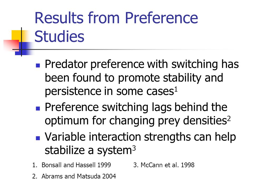 Results from Preference Studies Predator preference with switching has been found to promote stability and persistence in some cases 1 Preference switching lags behind the optimum for changing prey densities 2 Variable interaction strengths can help stabilize a system 3 1.Bonsall and Hassell 1999 3.