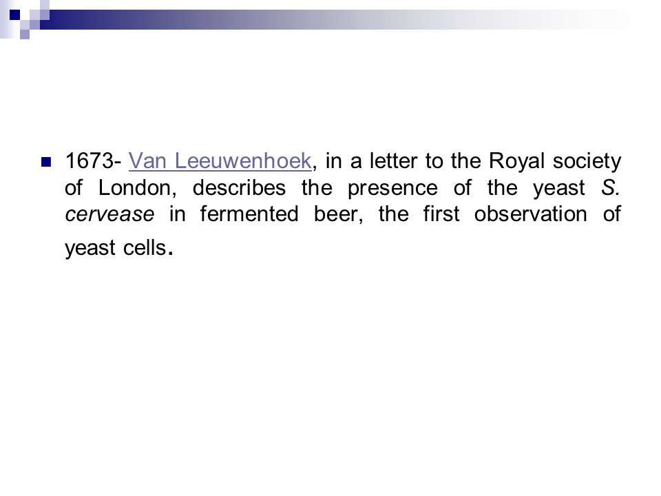 1673- Van Leeuwenhoek, in a letter to the Royal society of London, describes the presence of the yeast S. cervease in fermented beer, the first observ