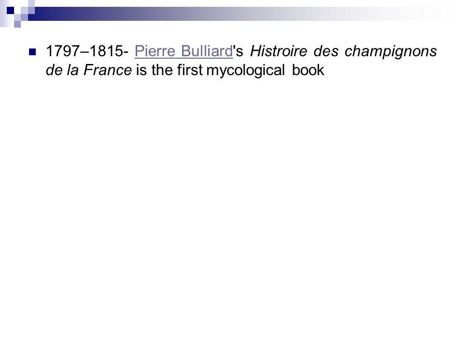 1797–1815- Pierre Bulliard s Histroire des champignons de la France is the first mycological bookPierre Bulliard
