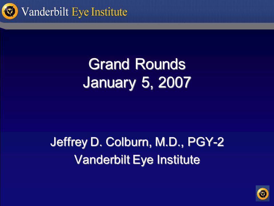 Grand Rounds January 5, 2007 Jeffrey D. Colburn, M.D., PGY-2 Vanderbilt Eye Institute