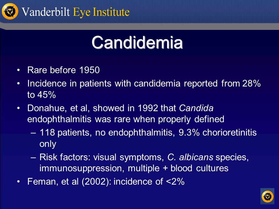 Candidemia Rare before 1950 Incidence in patients with candidemia reported from 28% to 45% Donahue, et al, showed in 1992 that Candida endophthalmitis was rare when properly defined –118 patients, no endophthalmitis, 9.3% chorioretinitis only –Risk factors: visual symptoms, C.