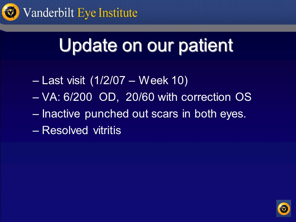 Update on our patient –Last visit (1/2/07 – Week 10) –VA: 6/200 OD, 20/60 with correction OS –Inactive punched out scars in both eyes.