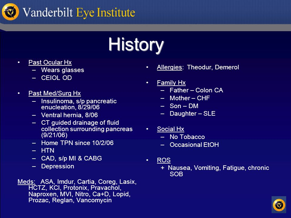 History Past Ocular Hx –Wears glasses –CEIOL OD Past Med/Surg Hx –Insulinoma, s/p pancreatic enucleation, 8/29/06 –Ventral hernia, 8/06 –CT guided drainage of fluid collection surrounding pancreas (9/21/06) –Home TPN since 10/2/06 –HTN –CAD, s/p MI & CABG –Depression Meds: ASA, Imdur, Cartia, Coreg, Lasix, HCTZ, KCl, Protonix, Pravachol, Naproxen, MVI, Nitro, Ca+D, Lopid, Prozac, Reglan, Vancomycin Allergies: Theodur, Demerol Family Hx –Father – Colon CA –Mother – CHF –Son – DM –Daughter – SLE Social Hx –No Tobacco –Occasional EtOH ROS + Nausea, Vomiting, Fatigue, chronic SOB