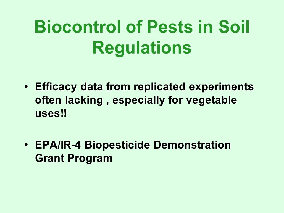 Biocontrol of Pests in Soil Regulations Efficacy data from replicated experiments often lacking, especially for vegetable uses!!Efficacy data from replicated experiments often lacking, especially for vegetable uses!.