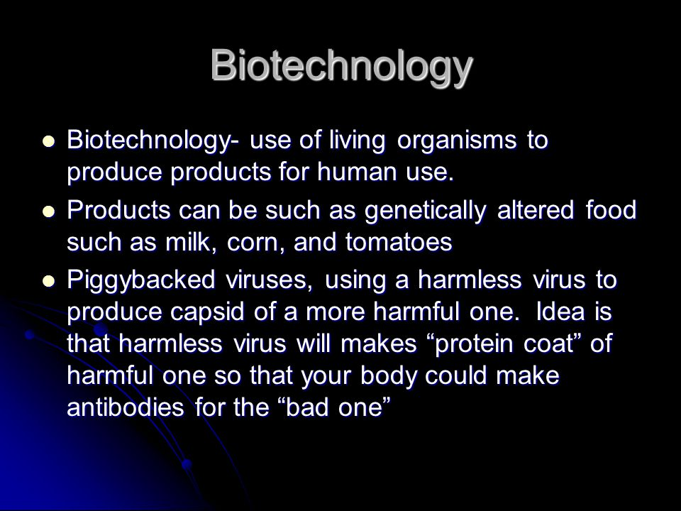 Biotechnology Biotechnology- use of living organisms to produce products for human use. Products can be such as genetically altered food such as milk,