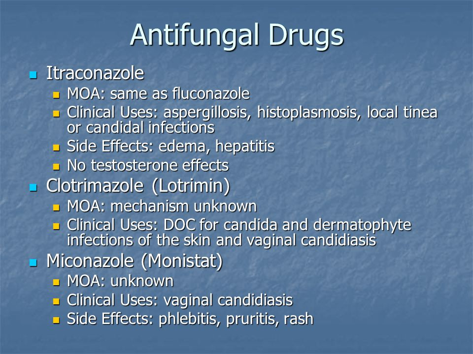 Antifungal Drugs Itraconazole Itraconazole MOA: same as fluconazole MOA: same as fluconazole Clinical Uses: aspergillosis, histoplasmosis, local tinea or candidal infections Clinical Uses: aspergillosis, histoplasmosis, local tinea or candidal infections Side Effects: edema, hepatitis Side Effects: edema, hepatitis No testosterone effects No testosterone effects Clotrimazole (Lotrimin) Clotrimazole (Lotrimin) MOA: mechanism unknown MOA: mechanism unknown Clinical Uses: DOC for candida and dermatophyte infections of the skin and vaginal candidiasis Clinical Uses: DOC for candida and dermatophyte infections of the skin and vaginal candidiasis Miconazole (Monistat) Miconazole (Monistat) MOA: unknown MOA: unknown Clinical Uses: vaginal candidiasis Clinical Uses: vaginal candidiasis Side Effects: phlebitis, pruritis, rash Side Effects: phlebitis, pruritis, rash