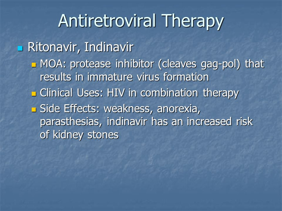 Antiretroviral Therapy Ritonavir, Indinavir Ritonavir, Indinavir MOA: protease inhibitor (cleaves gag-pol) that results in immature virus formation MOA: protease inhibitor (cleaves gag-pol) that results in immature virus formation Clinical Uses: HIV in combination therapy Clinical Uses: HIV in combination therapy Side Effects: weakness, anorexia, parasthesias, indinavir has an increased risk of kidney stones Side Effects: weakness, anorexia, parasthesias, indinavir has an increased risk of kidney stones