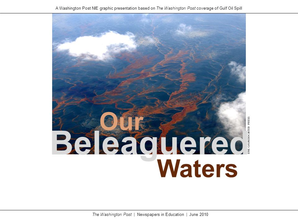 The Washington Post | Newspapers in Education | June 2010 A Washington Post NIE graphic presentation based on The Washington Post coverage of Gulf Oil Spill Beleaguered Our Waters ERIC GAY/ASSOCIATED PRESS