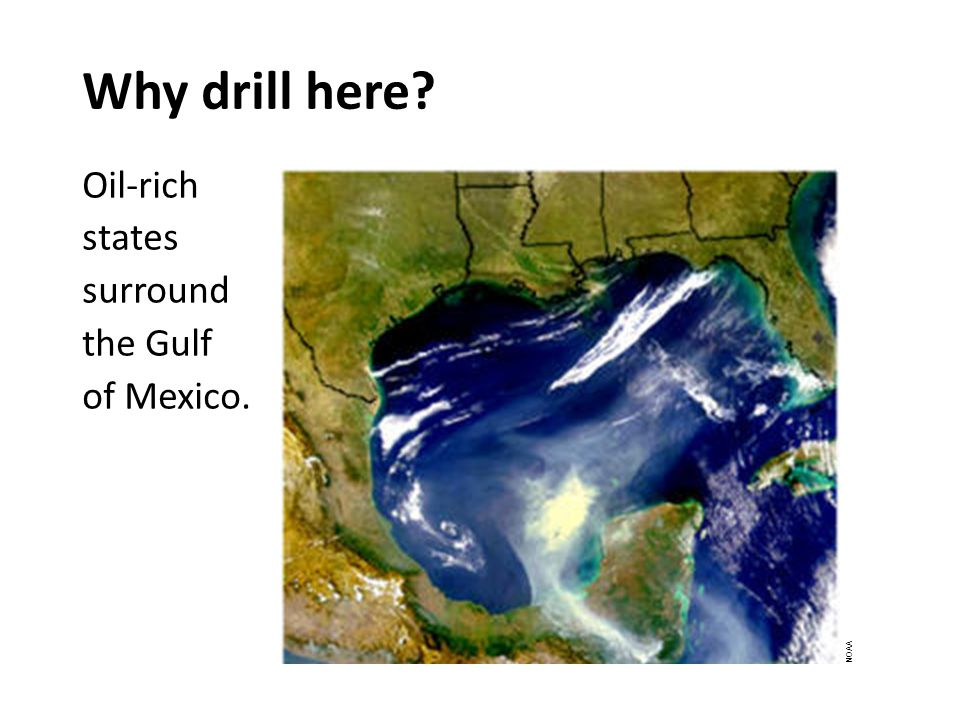 Why drill here Oil-rich states surround the Gulf of Mexico. NOAA