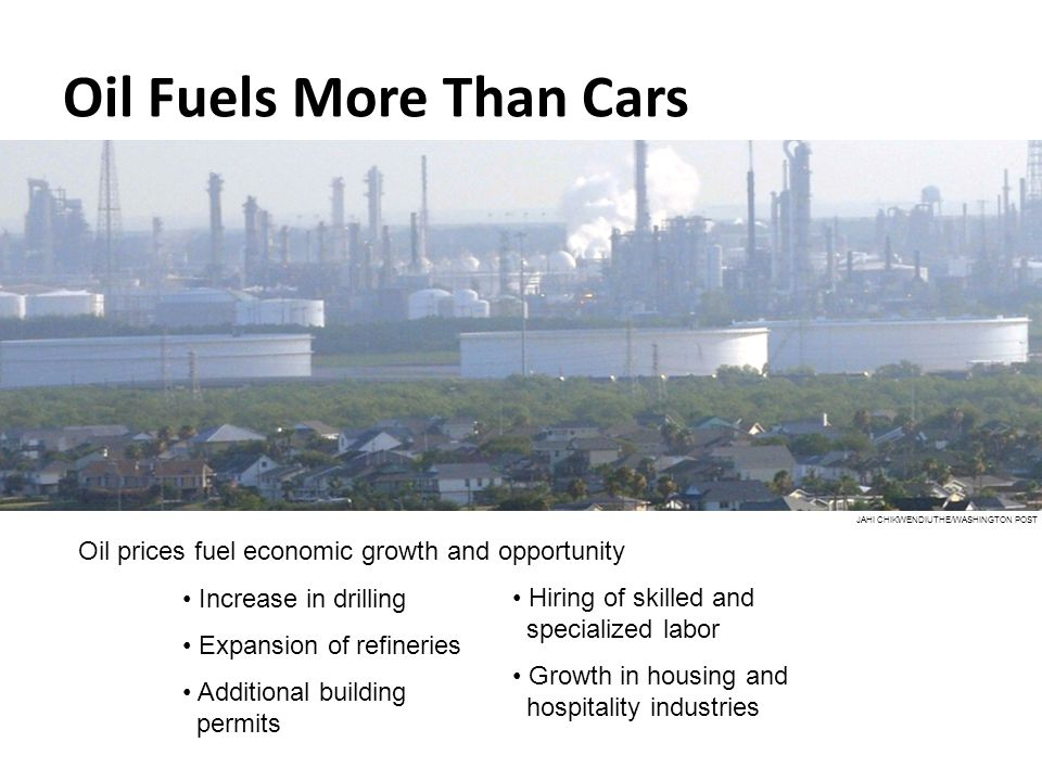 Oil Fuels More Than Cars JAHI CHIKWENDIUTHE/WASHINGTON POST Oil prices fuel economic growth and opportunity Increase in drilling Expansion of refineri
