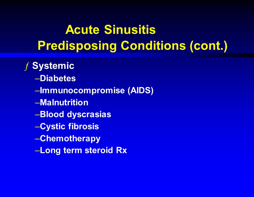 Acute Sinusitis Predisposing Conditions (cont.) ƒSystemic –Diabetes –Immunocompromise (AIDS) –Malnutrition –Blood dyscrasias –Cystic fibrosis –Chemoth