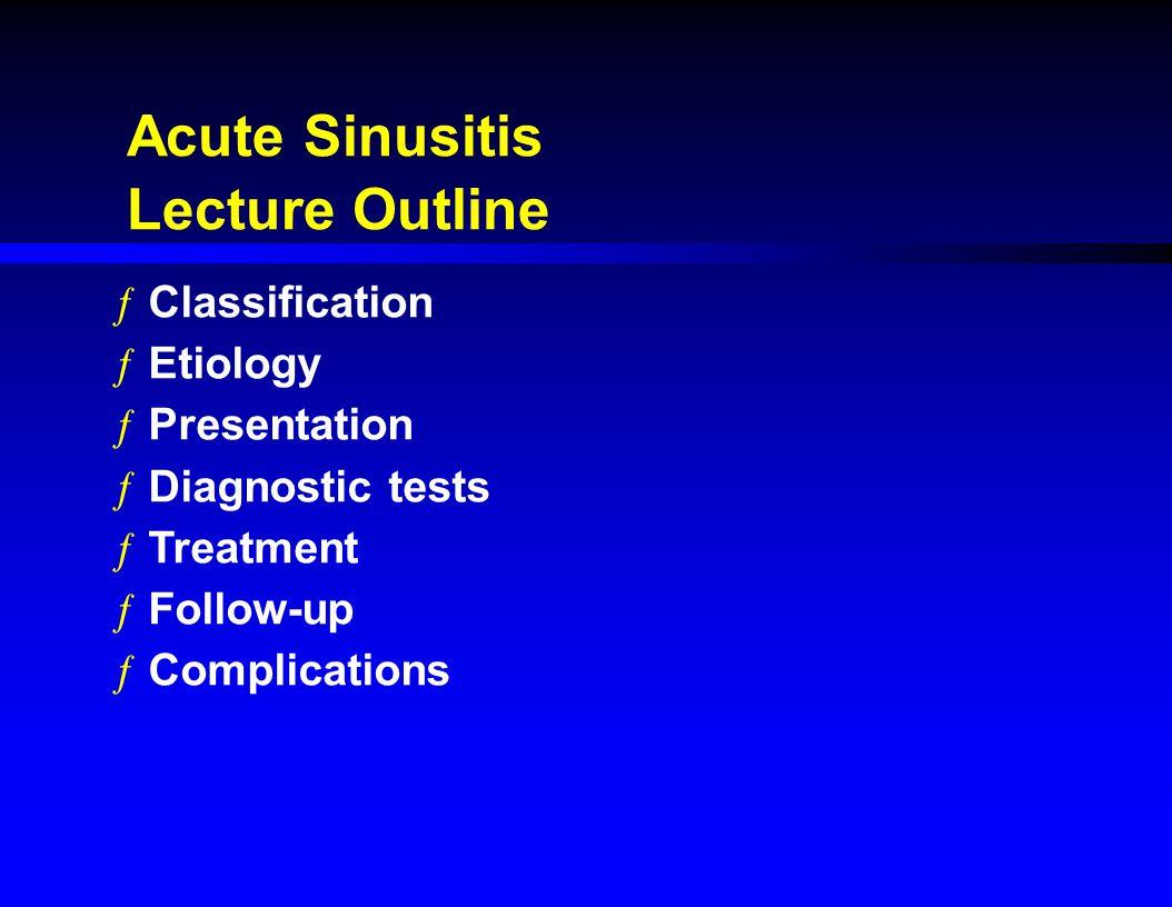 Acute Sinusitis Lecture Outline ƒClassification ƒEtiology ƒPresentation ƒDiagnostic tests ƒTreatment ƒFollow-up ƒComplications