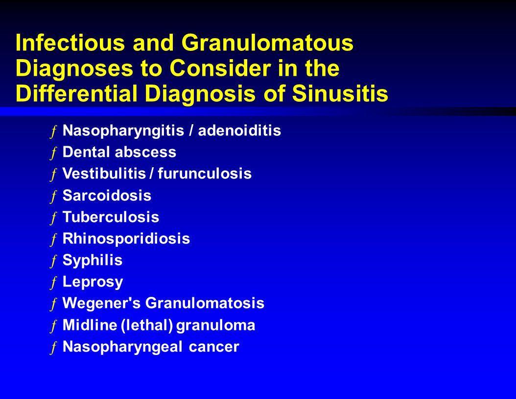 Infectious and Granulomatous Diagnoses to Consider in the Differential Diagnosis of Sinusitis ƒNasopharyngitis / adenoiditis ƒDental abscess ƒVestibulitis / furunculosis ƒSarcoidosis ƒTuberculosis ƒRhinosporidiosis ƒSyphilis ƒLeprosy ƒWegener s Granulomatosis ƒMidline (lethal) granuloma ƒNasopharyngeal cancer