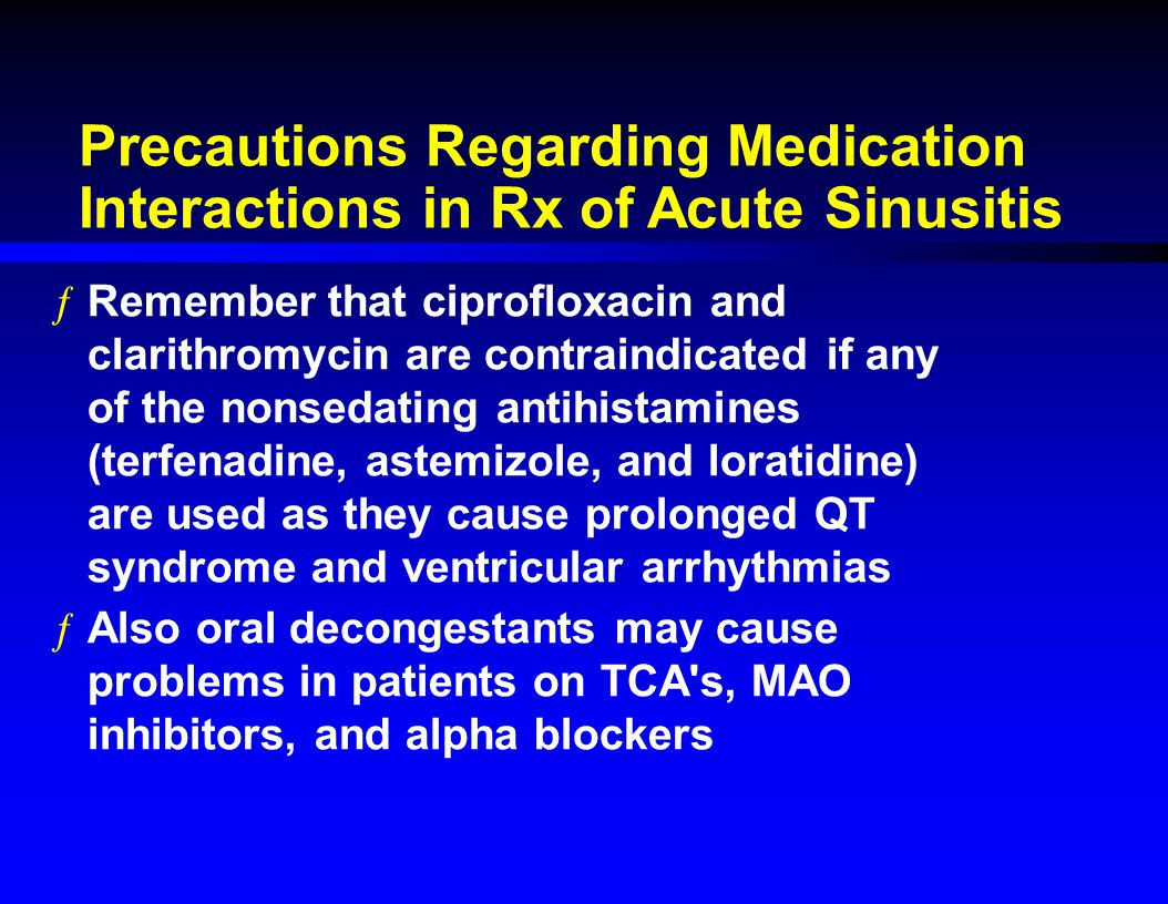 Precautions Regarding Medication Interactions in Rx of Acute Sinusitis ƒRemember that ciprofloxacin and clarithromycin are contraindicated if any of t