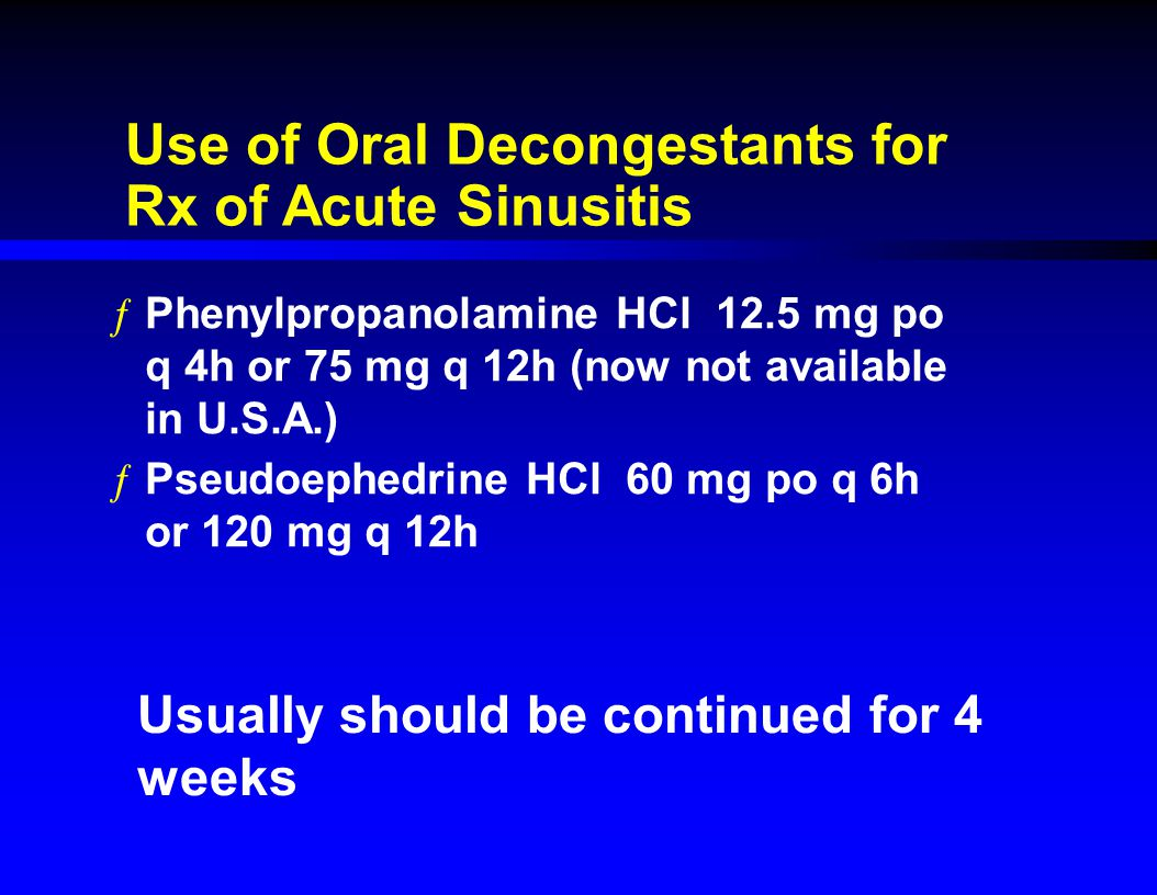 Use of Oral Decongestants for Rx of Acute Sinusitis ƒPhenylpropanolamine HCl 12.5 mg po q 4h or 75 mg q 12h (now not available in U.S.A.) ƒPseudoephed