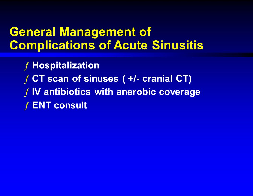 General Management of Complications of Acute Sinusitis ƒHospitalization ƒCT scan of sinuses ( +/- cranial CT) ƒIV antibiotics with anerobic coverage ƒ
