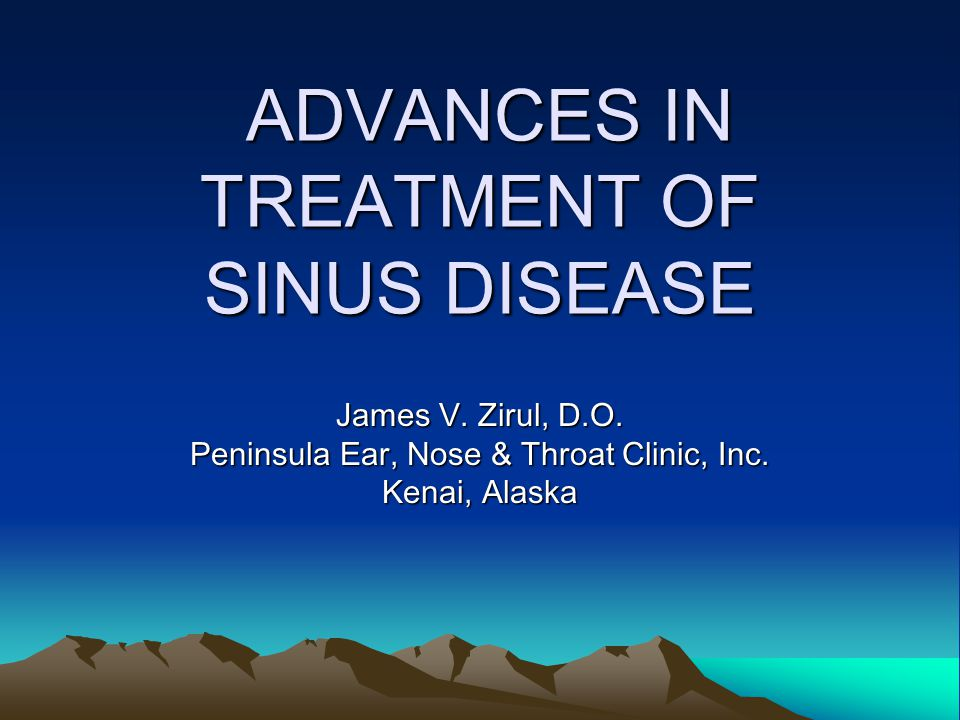 ADVANCES IN TREATMENT OF SINUS DISEASE ADVANCES IN TREATMENT OF SINUS DISEASE James V.
