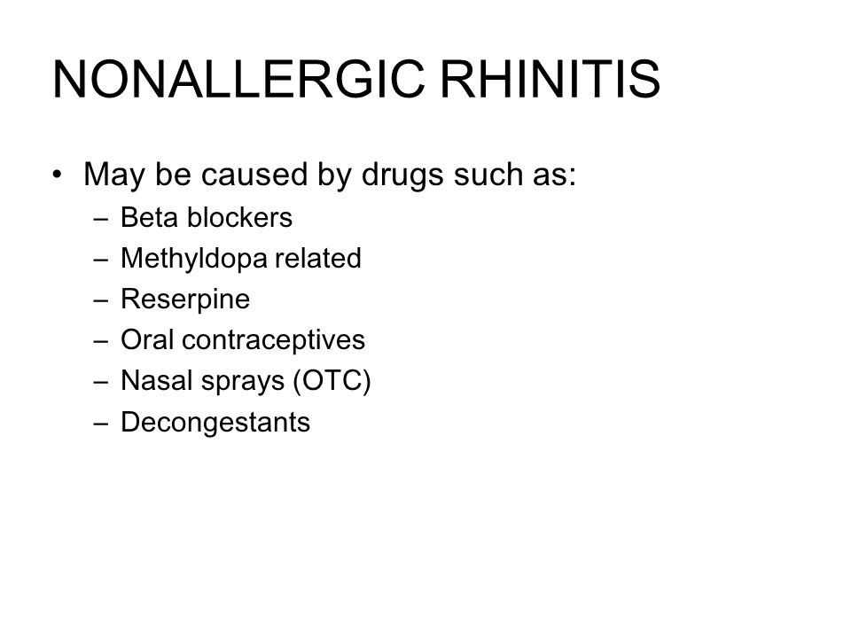 NONALLERGIC RHINITIS May be caused by drugs such as: –Beta blockers –Methyldopa related –Reserpine –Oral contraceptives –Nasal sprays (OTC) –Decongestants