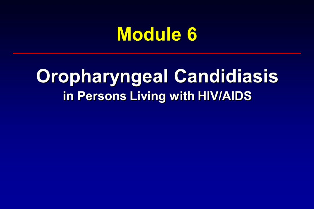 Module 6 Oropharyngeal Candidiasis in Persons Living with HIV/AIDS Oropharyngeal Candidiasis in Persons Living with HIV/AIDS
