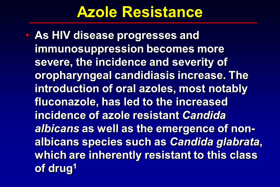 Azole Resistance As HIV disease progresses and immunosuppression becomes more severe, the incidence and severity of oropharyngeal candidiasis increase.