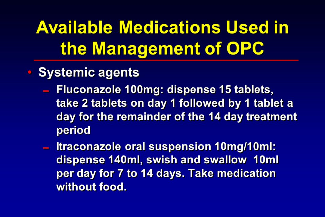 Available Medications Used in the Management of OPC Systemic agents  Fluconazole 100mg: dispense 15 tablets, take 2 tablets on day 1 followed by 1 tablet a day for the remainder of the 14 day treatment period  Itraconazole oral suspension 10mg/10ml: dispense 140ml, swish and swallow 10ml per day for 7 to 14 days.