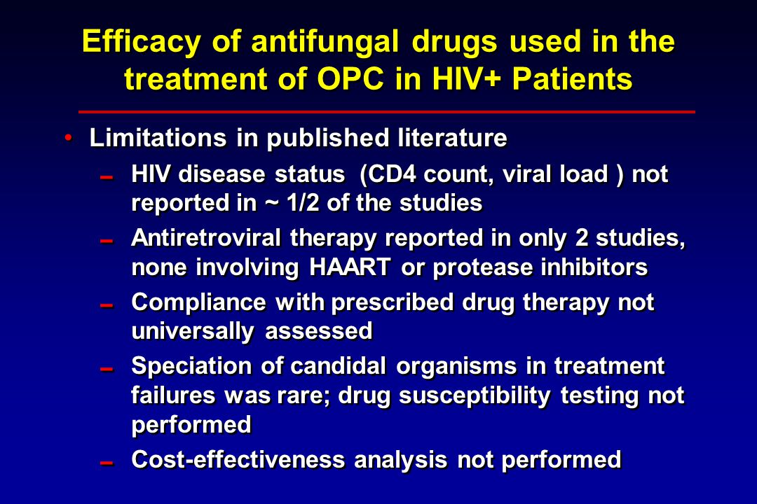 Efficacy of antifungal drugs used in the treatment of OPC in HIV+ Patients Limitations in published literature  HIV disease status (CD4 count, viral load ) not reported in ~ 1/2 of the studies  Antiretroviral therapy reported in only 2 studies, none involving HAART or protease inhibitors  Compliance with prescribed drug therapy not universally assessed  Speciation of candidal organisms in treatment failures was rare; drug susceptibility testing not performed  Cost-effectiveness analysis not performed Limitations in published literature  HIV disease status (CD4 count, viral load ) not reported in ~ 1/2 of the studies  Antiretroviral therapy reported in only 2 studies, none involving HAART or protease inhibitors  Compliance with prescribed drug therapy not universally assessed  Speciation of candidal organisms in treatment failures was rare; drug susceptibility testing not performed  Cost-effectiveness analysis not performed