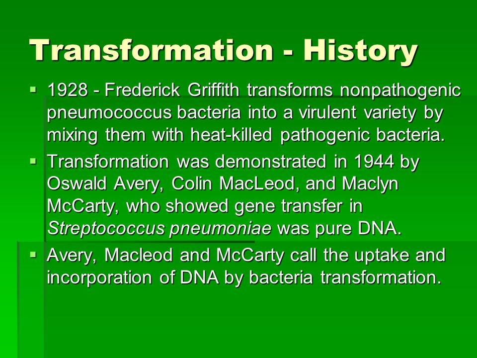 Transformation - History  1928 - Frederick Griffith transforms nonpathogenic pneumococcus bacteria into a virulent variety by mixing them with heat-killed pathogenic bacteria.