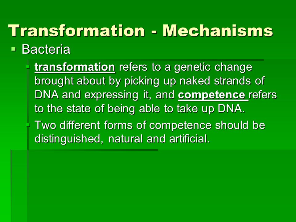 Transformation - Mechanisms  Bacteria  transformation refers to a genetic change brought about by picking up naked strands of DNA and expressing it, and competence refers to the state of being able to take up DNA.