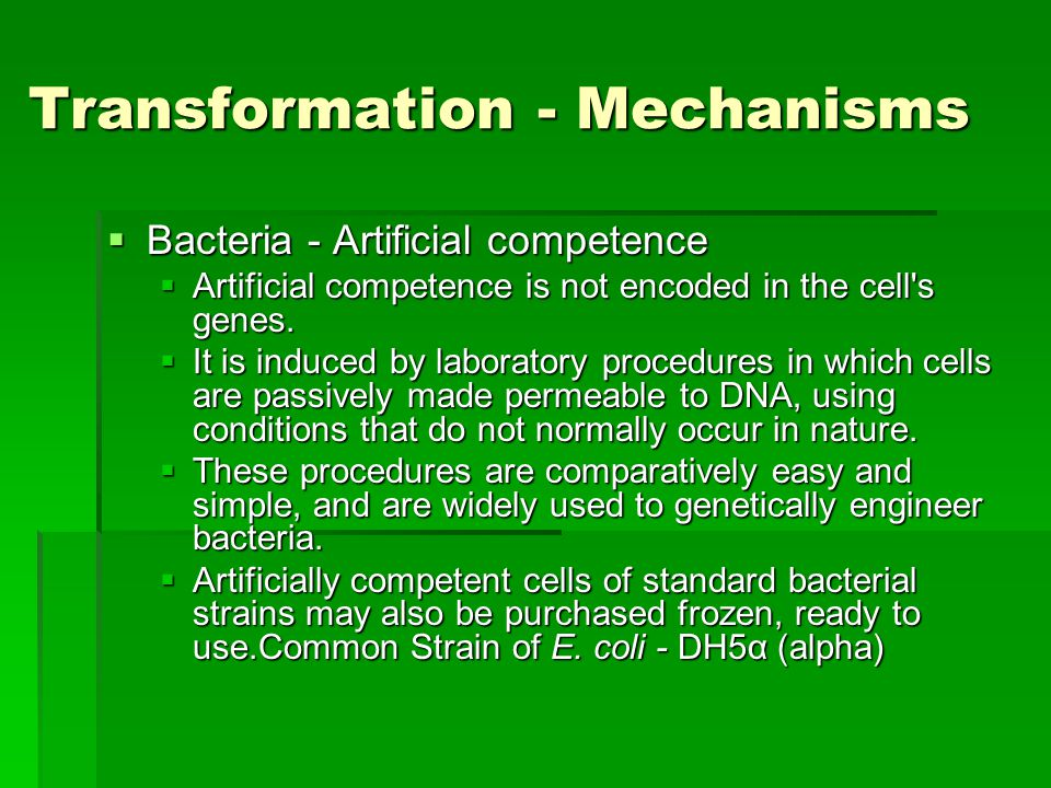 Transformation - Mechanisms  Bacteria - Artificial competence  Artificial competence is not encoded in the cell s genes.