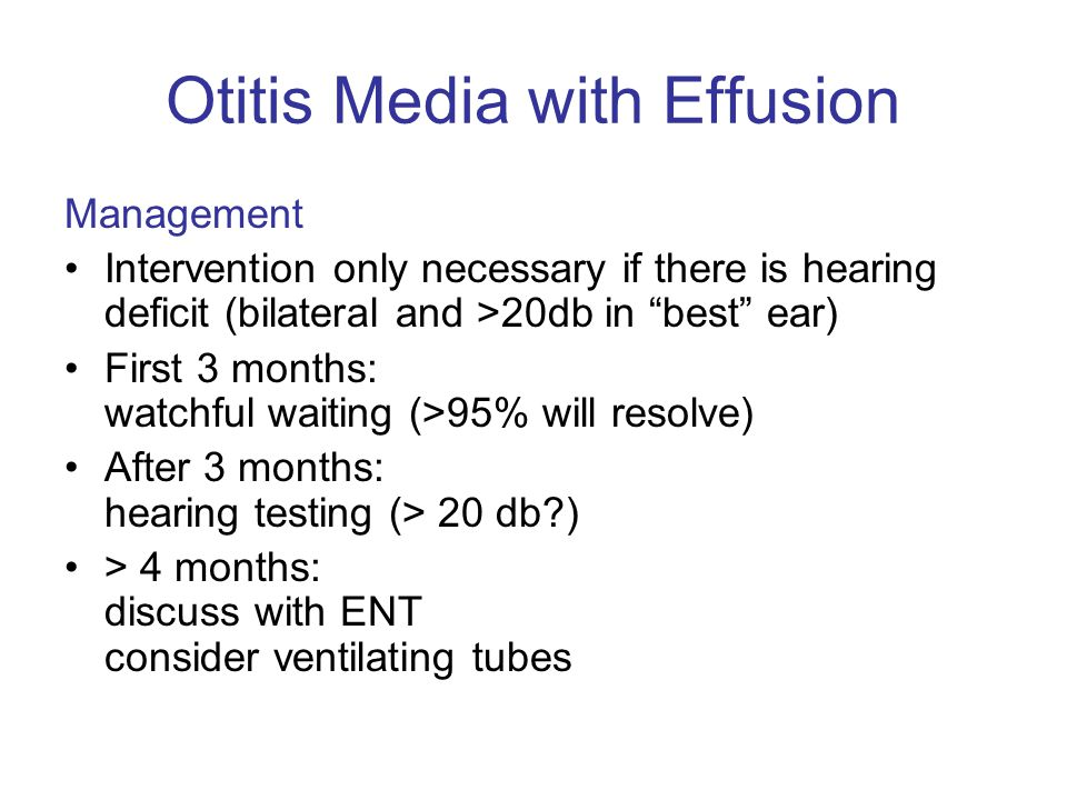 Management Intervention only necessary if there is hearing deficit (bilateral and >20db in best ear) First 3 months: watchful waiting (>95% will resolve) After 3 months: hearing testing (> 20 db ) > 4 months: discuss with ENT consider ventilating tubes Otitis Media with Effusion