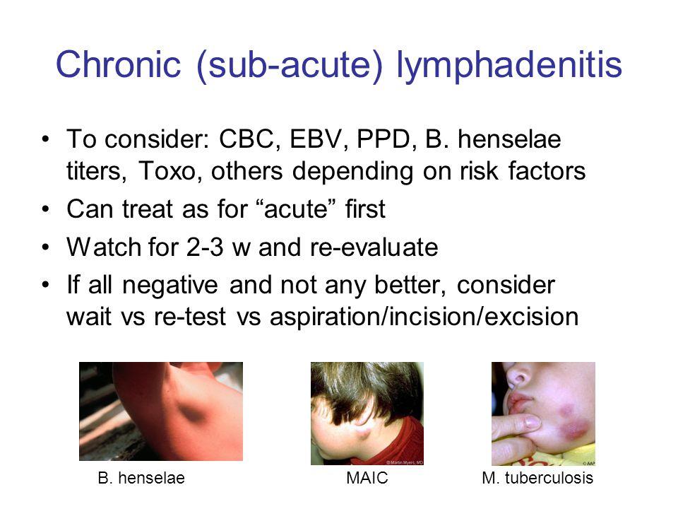 Chronic (sub-acute) lymphadenitis To consider: CBC, EBV, PPD, B.