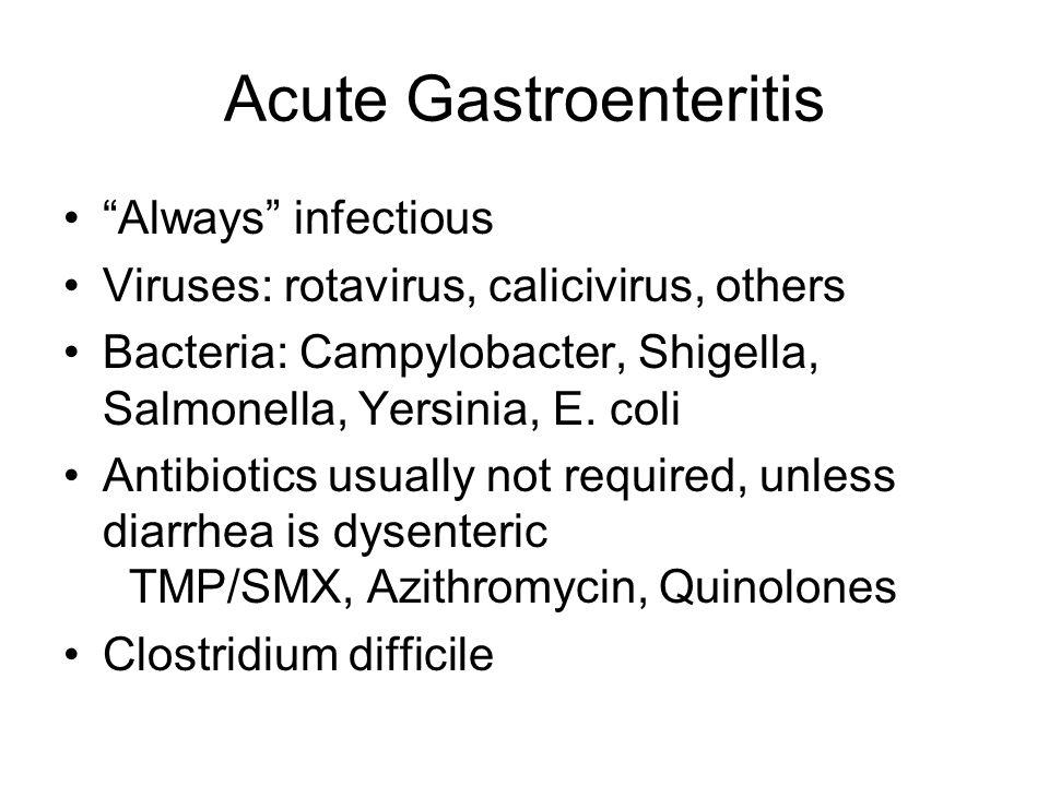 "Acute Gastroenteritis ""Always"" infectious Viruses: rotavirus, calicivirus, others Bacteria: Campylobacter, Shigella, Salmonella, Yersinia, E. coli Ant"