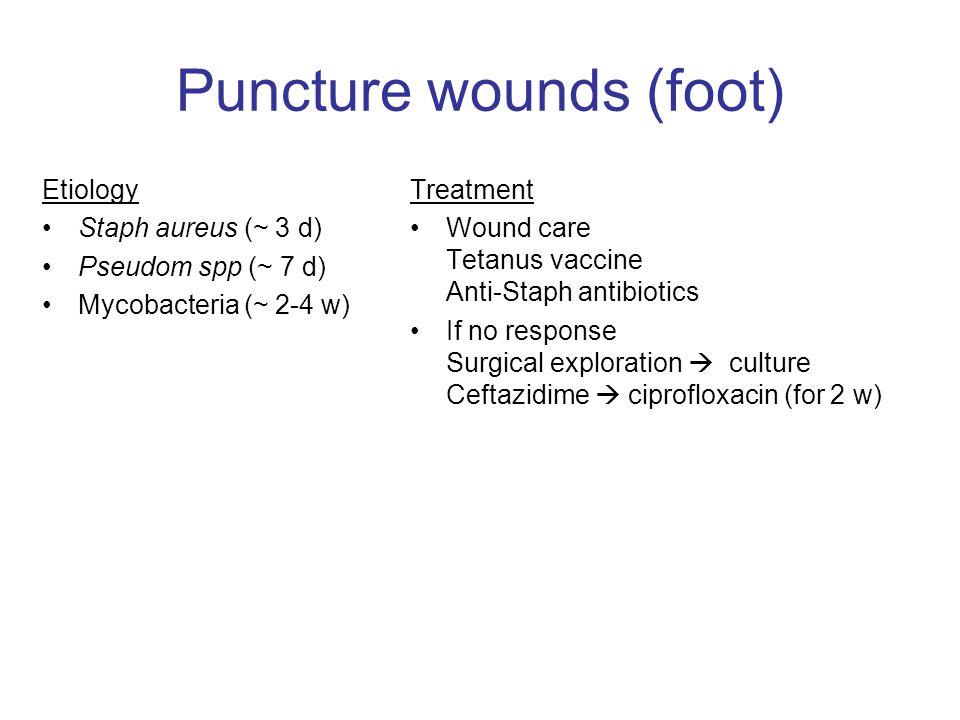 Puncture wounds (foot) Etiology Staph aureus (~ 3 d) Pseudom spp (~ 7 d) Mycobacteria (~ 2-4 w) Treatment Wound care Tetanus vaccine Anti-Staph antibiotics If no response Surgical exploration  culture Ceftazidime  ciprofloxacin (for 2 w)