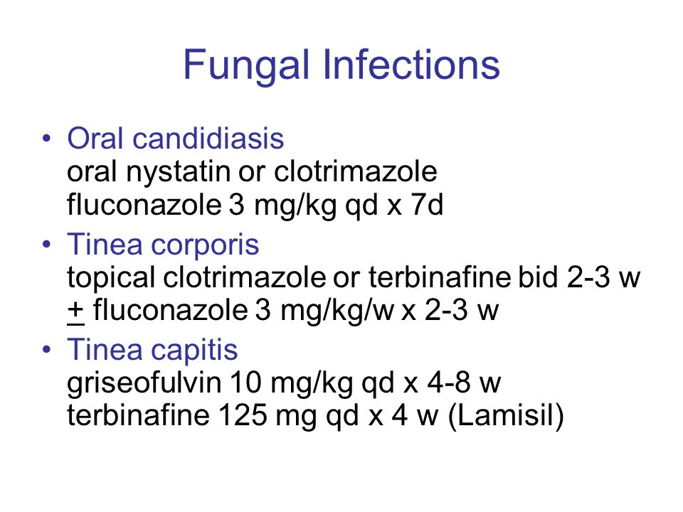 Fungal Infections Oral candidiasis oral nystatin or clotrimazole fluconazole 3 mg/kg qd x 7d Tinea corporis topical clotrimazole or terbinafine bid 2-3 w + fluconazole 3 mg/kg/w x 2-3 w Tinea capitis griseofulvin 10 mg/kg qd x 4-8 w terbinafine 125 mg qd x 4 w (Lamisil)