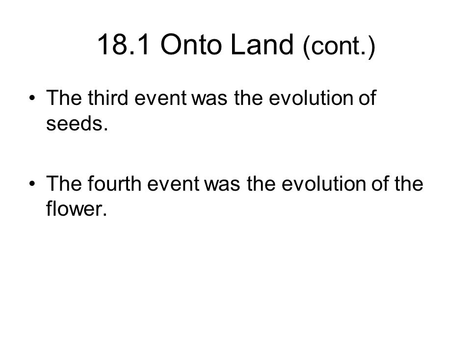 18.1 Onto Land (cont.) The third event was the evolution of seeds. The fourth event was the evolution of the flower.