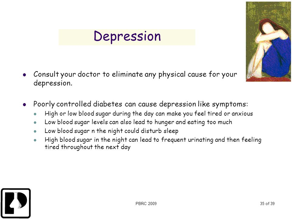 PBRC 200935 of 39 Depression Consult your doctor to eliminate any physical cause for your depression. Poorly controlled diabetes can cause depression
