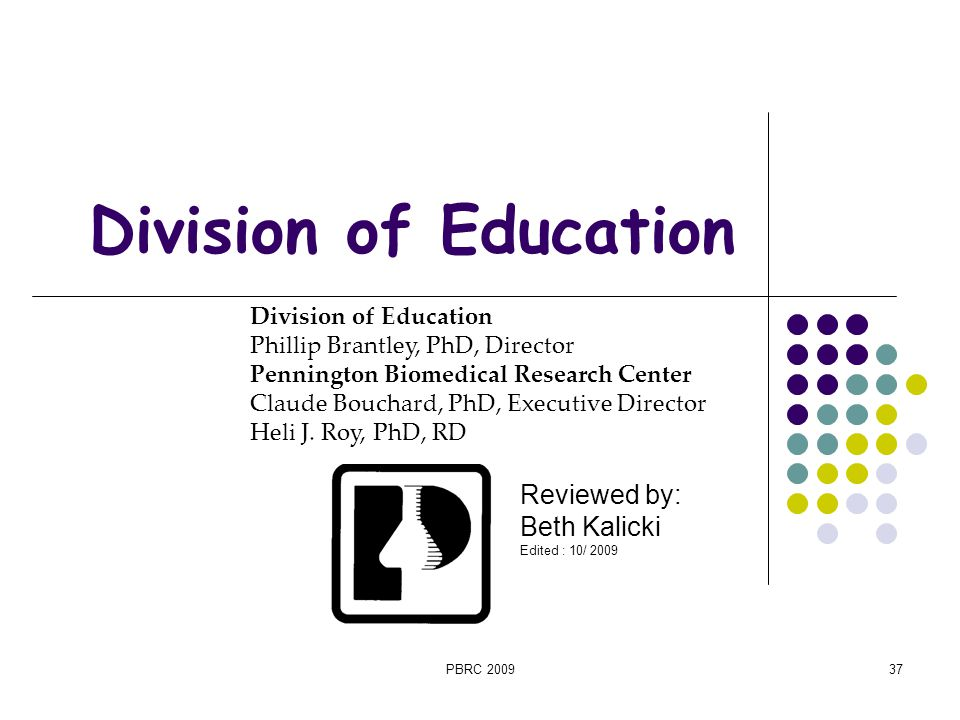 PBRC 200937 Division of Education Reviewed by: Beth Kalicki Edited : 10/ 2009 Division of Education Phillip Brantley, PhD, Director Pennington Biomedi