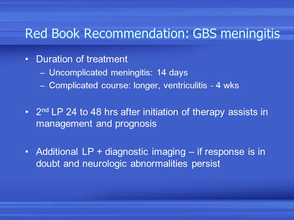 Red Book Recommendation: GBS meningitis Duration of treatment –Uncomplicated meningitis: 14 days –Complicated course: longer, ventriculitis - 4 wks 2 nd LP 24 to 48 hrs after initiation of therapy assists in management and prognosis Additional LP + diagnostic imaging – if response is in doubt and neurologic abnormalities persist