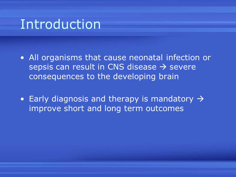 Introduction All organisms that cause neonatal infection or sepsis can result in CNS disease  severe consequences to the developing brain Early diagn