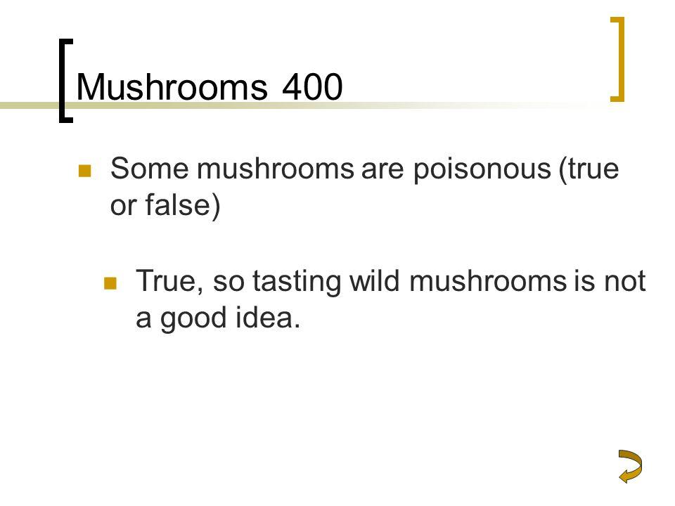Mushrooms 400 Some mushrooms are poisonous (true or false) True, so tasting wild mushrooms is not a good idea.