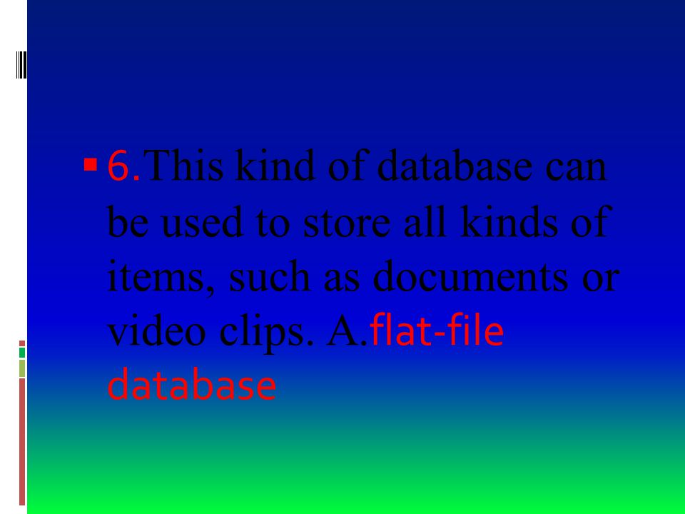  5. Which type of database allows you to work with data in only one table C. flat-file database