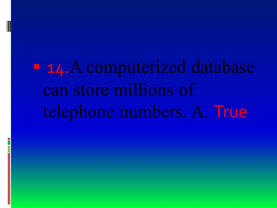  13. A field's data type determines what kind of information can be stored there A. True