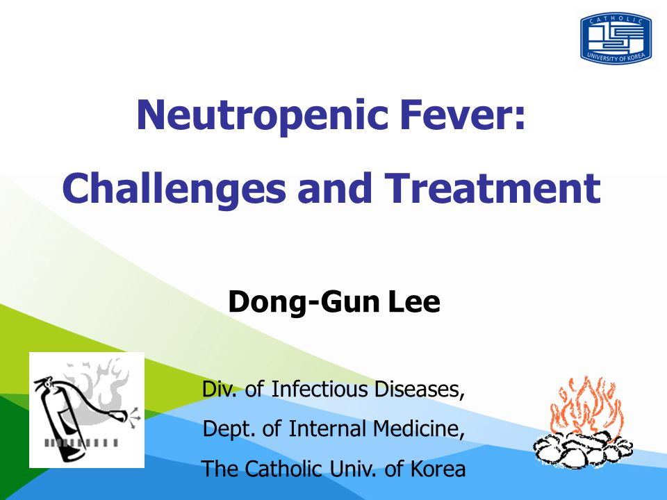 Neutropenic Fever: Challenges and Treatment Dong-Gun Lee Div. of Infectious Diseases, Dept. of Internal Medicine, The Catholic Univ. of Korea