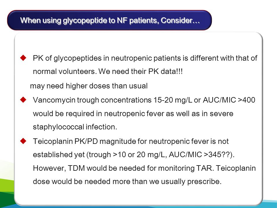 초기 항균요법 (1)  PK of glycopeptides in neutropenic patients is different with that of normal volunteers. We need their PK data!!! may need higher doses