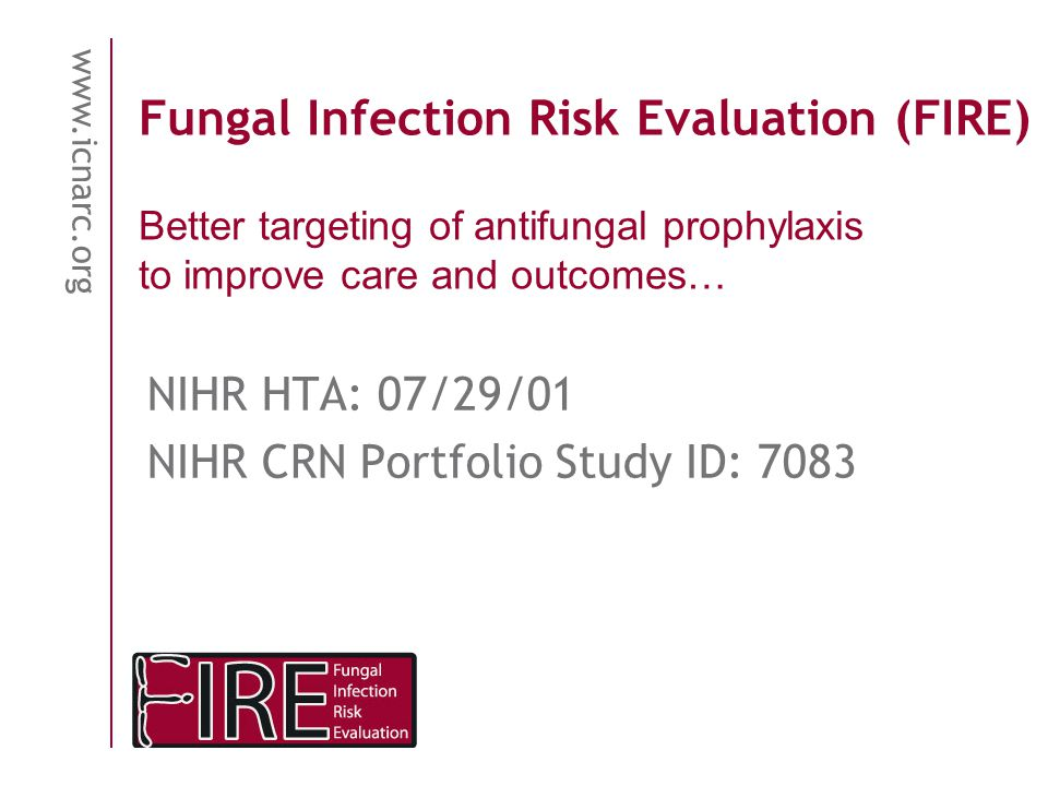 www.icnarc.org Fungal Infection Risk Evaluation (FIRE) NIHR HTA: 07/29/01 NIHR CRN Portfolio Study ID: 7083 Better targeting of antifungal prophylaxis